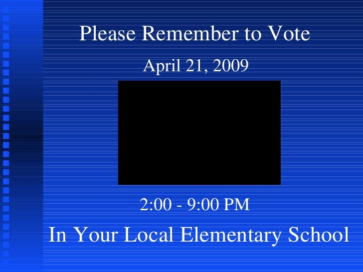 Please Remember to Vote In Your Local Elementary School April 21, 2009 2:00 - 9:00 PM
