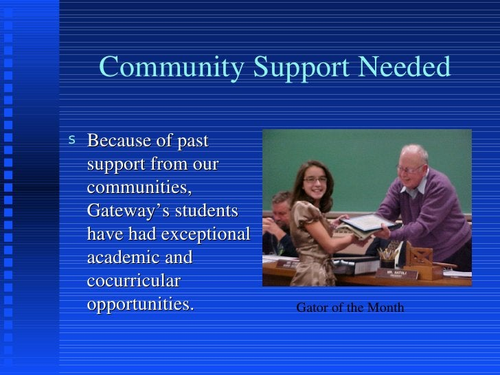 Community Support Needed <ul><li>Because of past support from our communities, Gateway's students have had exceptional aca...