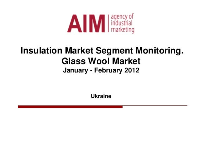 Insulation Market Segment Monitoring. Glass Wool Market January - February 2012 Ukraine