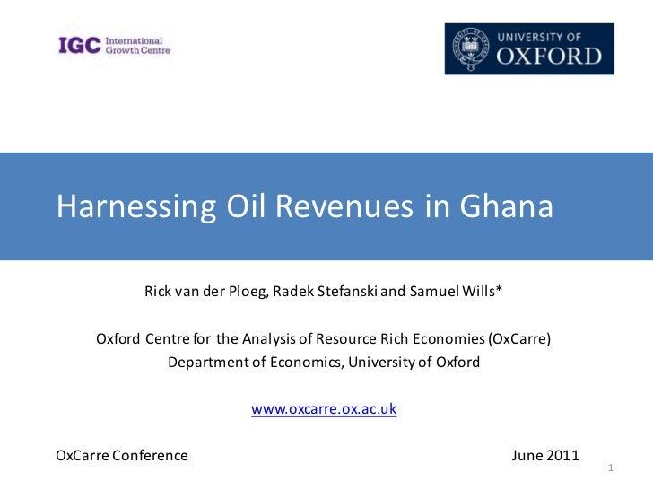 Harnessing Oil Revenues in Ghana            Rick van der Ploeg, Radek Stefanski and Samuel Wills*     Oxford Centre for th...