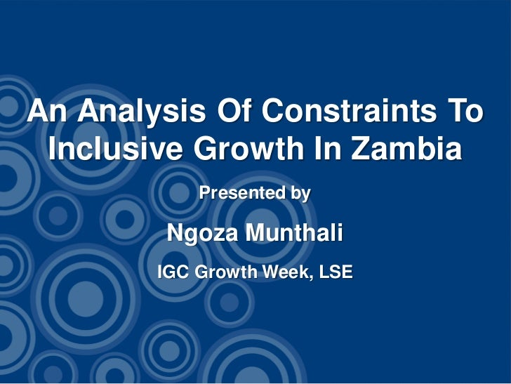 An Analysis Of Constraints To Inclusive Growth In Zambia            Presented by        Ngoza Munthali        IGC Growth W...