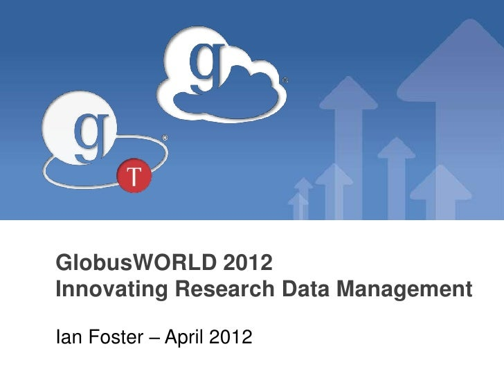 GlobusWORLD 2012Innovating Research Data ManagementIan Foster – April 2012