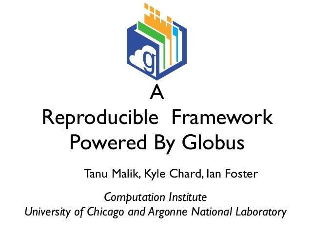 A Reproducible Framework Powered By Globus Tanu Malik, Kyle Chard, Ian Foster Computation Institute University of Chicago ...