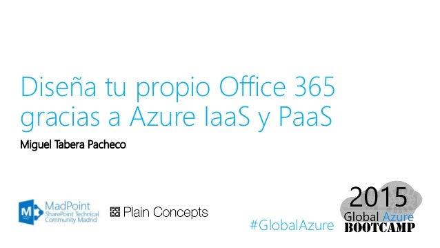 #GlobalAzure Diseña tu propio Office 365 gracias a Azure IaaS y PaaS Miguel Tabera Pacheco