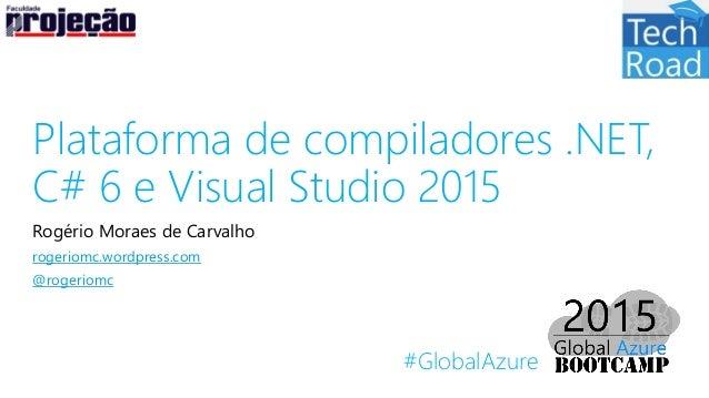 #GlobalAzure Plataforma de compiladores .NET, C# 6 e Visual Studio 2015 Rogério Moraes de Carvalho rogeriomc.wordpress.com...