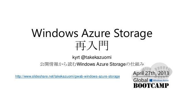 Windows Azure Storage再入門kyrt @takekazuomi公開情報から読むWindows Azure Storageの仕組みhttp://www.slideshare.net/takekazuomi/gwab-windo...