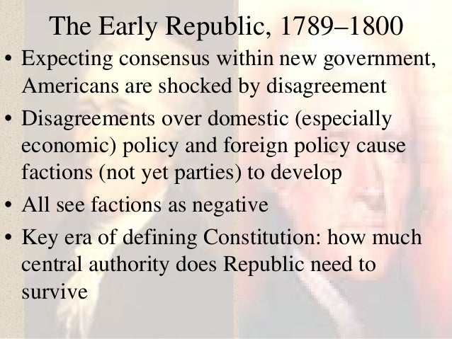 The Early Republic, 1789–1800 • Expecting consensus within new government, Americans are shocked by disagreement • Disagre...