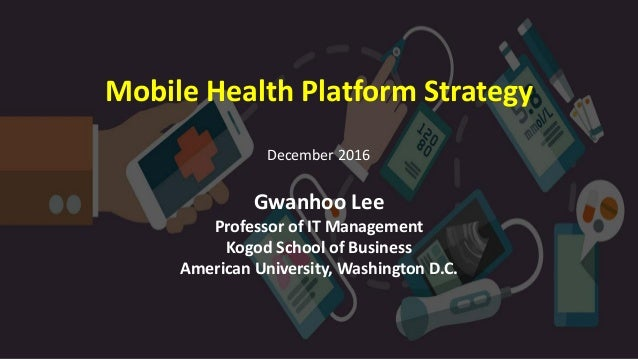 Mobile Health Platform Strategy Gwanhoo Lee Professor of IT Management Kogod School of Business American University, Washi...