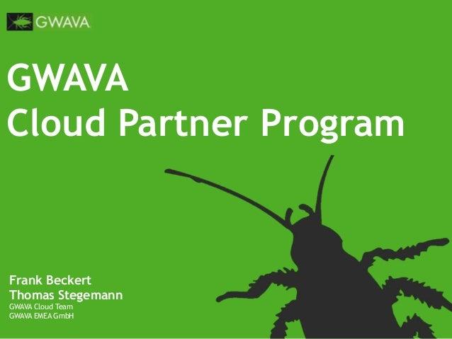 GWAVA Cloud Partner Program Frank Beckert Thomas Stegemann GWAVA Cloud Team GWAVA EMEA GmbH
