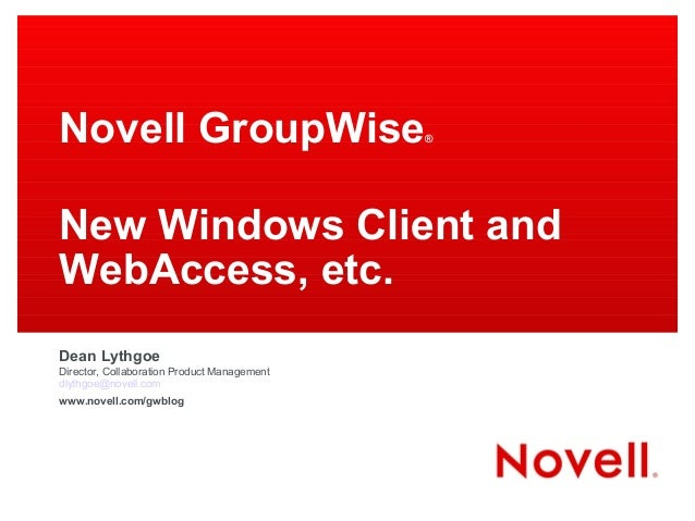 Novell GroupWise® New Windows Client and WebAccess, etc. Dean Lythgoe Director, Collaboration Product Management dlythgoe@...
