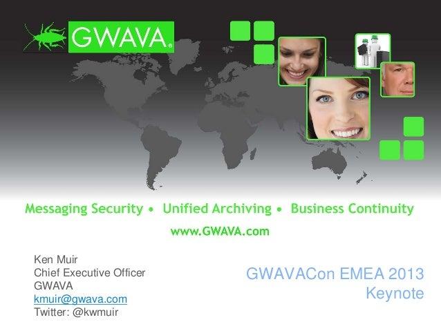 Ken Muir Chief Executive Officer GWAVA kmuir@gwava.com Twitter: @kwmuir GWAVACon EMEA 2013 Keynote
