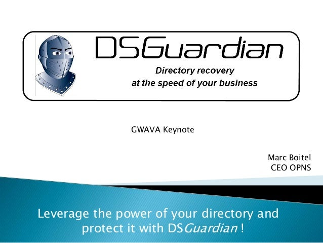 Leverage the power of your directory and protect it with DSGuardian ! GWAVA Keynote Marc Boitel CEO OPNS