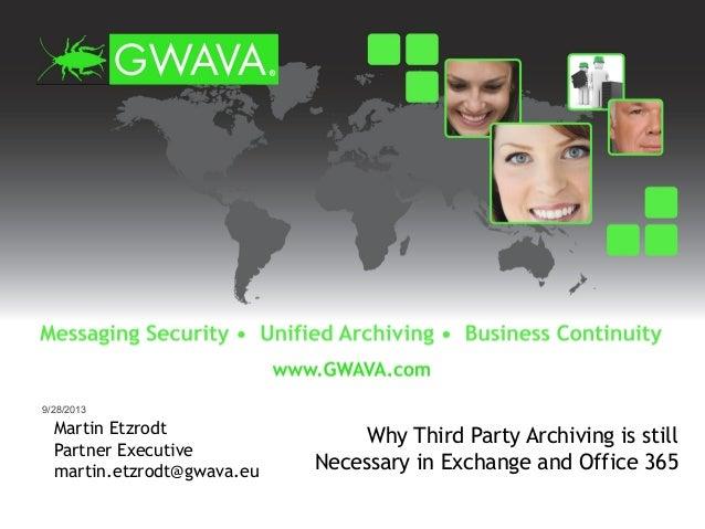 Martin Etzrodt Partner Executive martin.etzrodt@gwava.eu Why Third Party Archiving is still Necessary in Exchange and Offi...