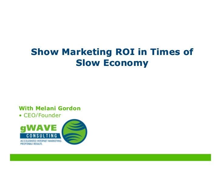 Show Marketing ROI in Times of           Slow Economy    With Melani Gordon • CEO/Founder