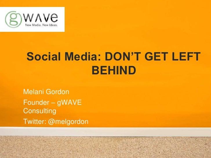 Social Media: DON'T GET LEFT BEHIND<br />Melani Gordon<br />Founder – gWAVE Consulting<br />Twitter: @melgordon<br />