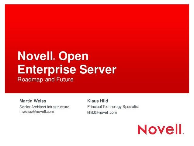 Novell® Open Enterprise Server Roadmap and Future Martin Weiss Senior Architect Infrastructure mweiss@novell.com Klaus Hil...