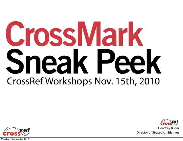 Geoffrey Bilder Director of Strategic Initiatives CrossRef Workshops Nov. 15th, 2010 CrossMark Sneak Peek Monday, 15 Novem...