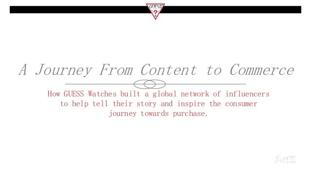 A Journey From Content to Commerce How GUESS Watches built a global network of influencers to help tell their story and in...