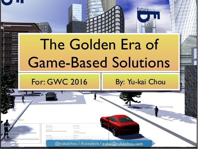The Golden Era of Game-Based Solutions For: GWC 2016 By: Yu-kai Chou @yukaichou / #octalysis / yukai@yukaichou.com