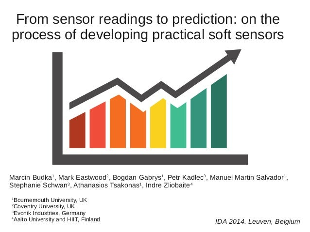 From sensor readings to prediction: on the  process of developing practical soft sensors  Marcin Budka1, Mark Eastwood2, B...