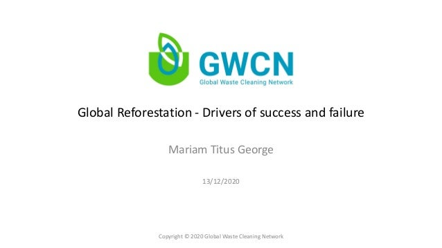 Global Reforestation - Drivers of success and failure Mariam Titus George Copyright © 2020 Global Waste Cleaning Network 1...
