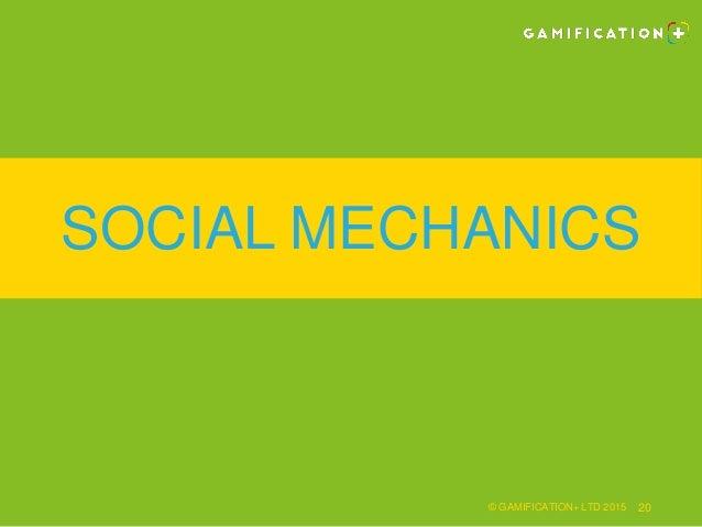 SOCIAL MECHANICS © GAMIFICATION+ LTD 2015 20
