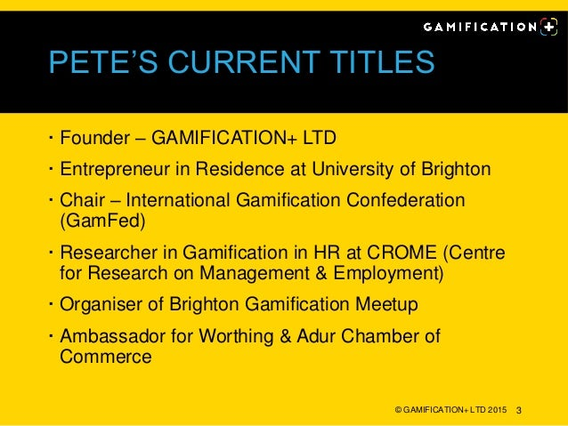 PETE'S CURRENT TITLES  Founder – GAMIFICATION+ LTD  Entrepreneur in Residence at University of Brighton  Chair – Intern...
