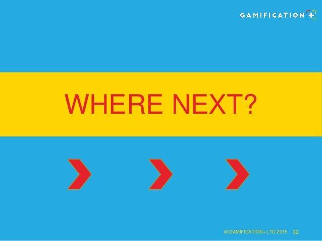WHERE NEXT? © GAMIFICATION+ LTD 2015 32
