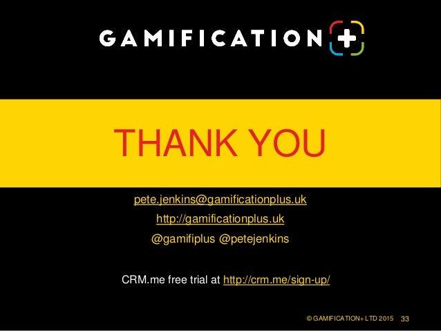 THANK YOU pete.jenkins@gamificationplus.uk http://gamificationplus.uk @gamifiplus @petejenkins © GAMIFICATION+ LTD 2015 33...
