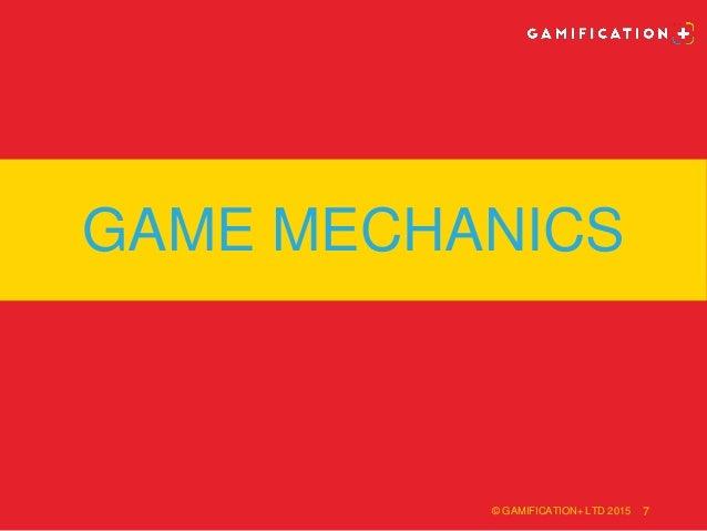 GAME MECHANICS © GAMIFICATION+ LTD 2015 7