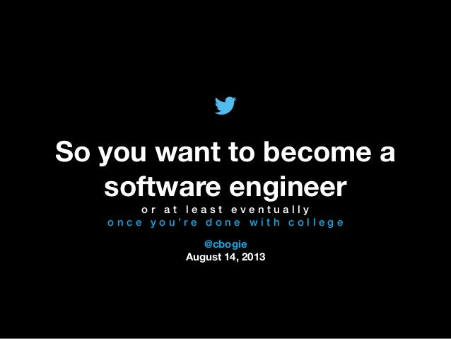 @TwitterAds | Confidential @cbogie August 14, 2013 So you want to become a software engineer o r a t l e a s t e v e n t u ...