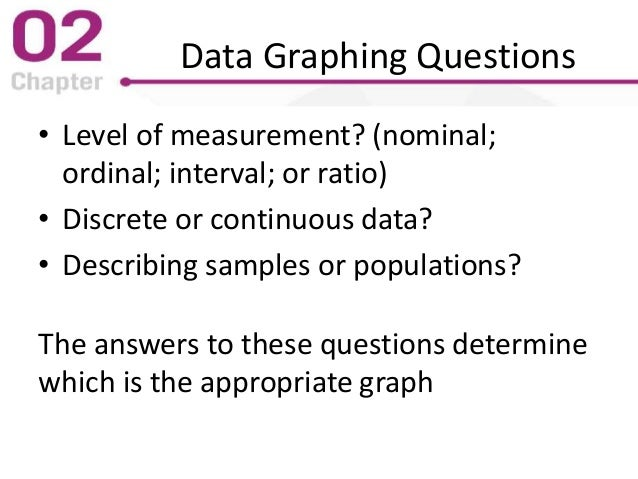 Data Graphing Questions • Level of measurement? (nominal; ordinal; interval; or ratio) • Discrete or continuous data? • De...