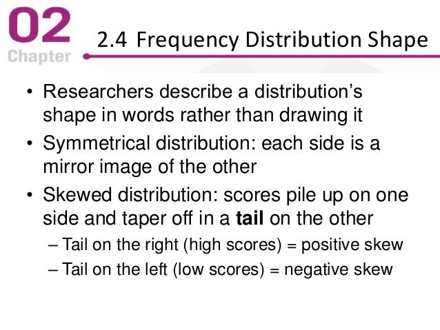 2.4 Frequency Distribution Shape • Researchers describe a distribution's shape in words rather than drawing it • Symmetric...