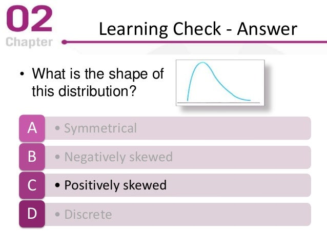 Learning Check - Answer • What is the shape of this distribution? • SymmetricalA • Negatively skewedB • Positively skewedC...