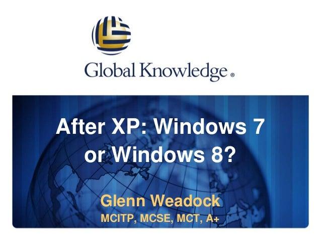 After XP: Windows 7 or Windows 8? Glenn Weadock MCITP, MCSE, MCT, A+