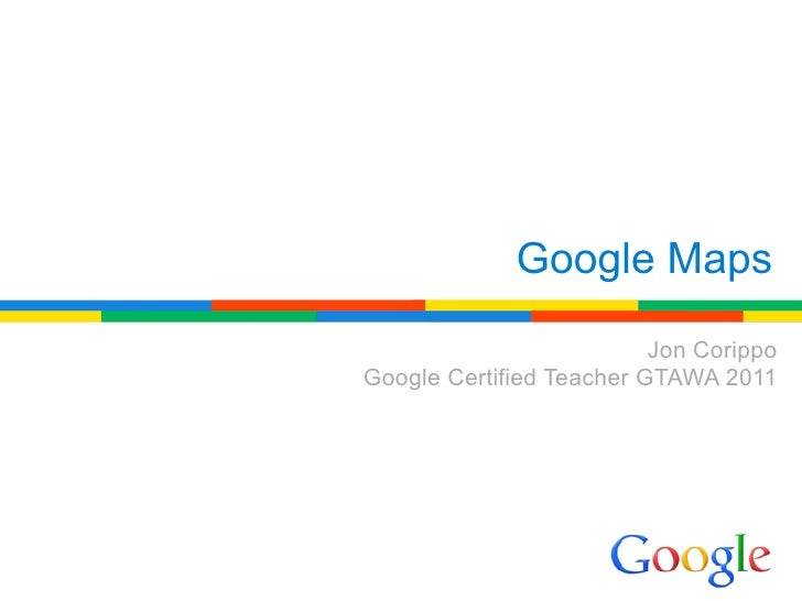 Google Maps                          Jon CorippoGoogle Certified Teacher GTAWA 2011