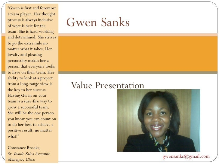 "Value Presentation Gwen Sanks  [email_address]   "" Gwen is first and foremost a team player. Her thought process is always..."