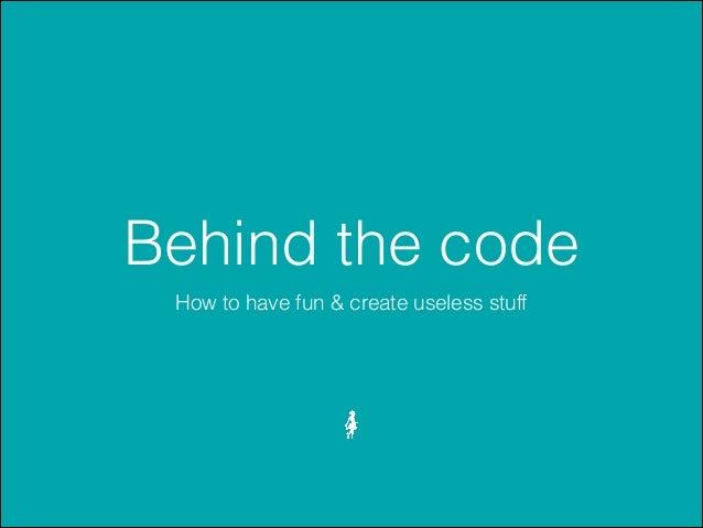 Behind the code How to have fun & create useless stuff