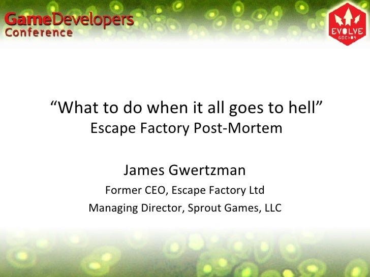 """"""" What to do when it all goes to hell"""" Escape Factory Post-Mortem James Gwertzman Former CEO, Escape Factory Ltd Managing ..."""