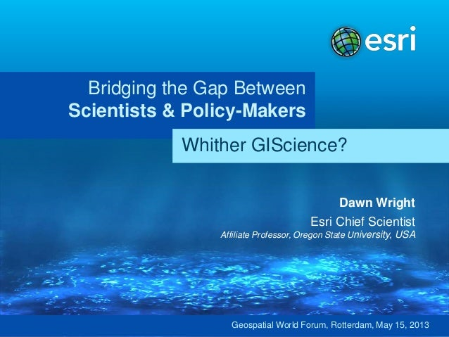 Bridging the Gap BetweenScientists & Policy-MakersDawn WrightEsri Chief ScientistAffiliate Professor, Oregon State Univers...