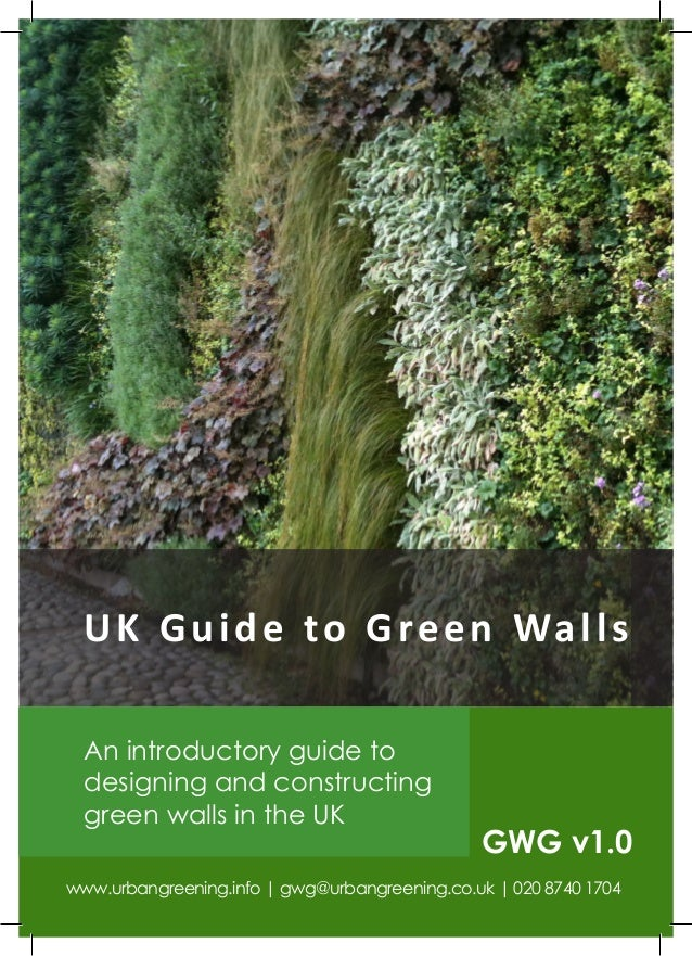 U K G u i d e t o G r e e n Wa l l s  An introductory guide to  designing and constructing  green walls in the UK         ...