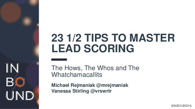 #INBOUND16 23 1/2 TIPS TO MASTER LEAD SCORING The Hows, The Whos and The Whatchamacallits Michael Rejmaniak @mrejmaniak Va...
