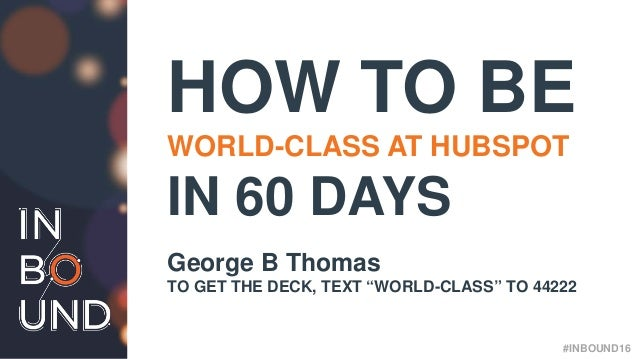"#INBOUND16 HOW TO BE WORLD-CLASS AT HUBSPOT IN 60 DAYS George B Thomas TO GET THE DECK, TEXT ""WORLD-CLASS"" TO 44222 #INBOU..."