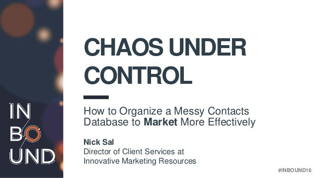 bit.ly/contactchaos #INBOUND16 CHAOS UNDER CONTROL How to Organize a Messy Contacts Database to Market More Effectively Ni...
