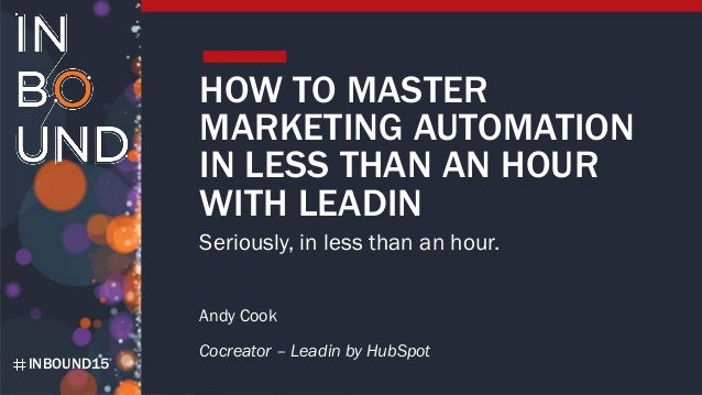 INBOUND15 HOW TO MASTER MARKETING AUTOMATION IN LESS THAN AN HOUR WITH LEADIN Seriously, in less than an hour. Andy Cook C...