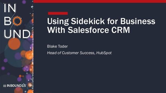 INBOUND15INBOUND15 Using Sidekick for Business With Salesforce CRM Blake Toder Head of Customer Success, HubSpot