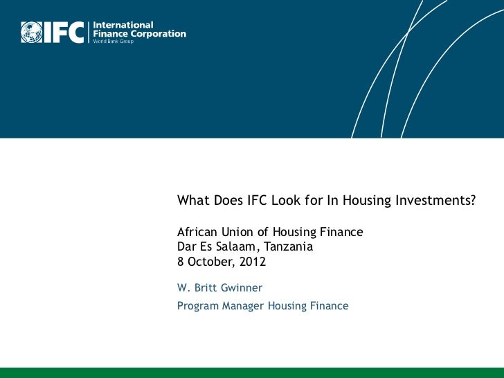 What Does IFC Look for In Housing Investments?African Union of Housing FinanceDar Es Salaam, Tanzania8 October, 2012W. Bri...