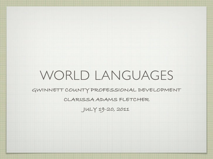 WORLD LANGUAGESGWINNETT COUNTY PROFESSIONAL DEVELOPMENT        CLARISSA ADAMS FLETCHER             JULY 19-20, 2011
