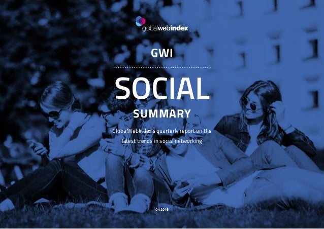 1 GWI SOCIAL SUMMARY GlobalWebIndex's quarterly report on the latest trends in social networking Q4 2016