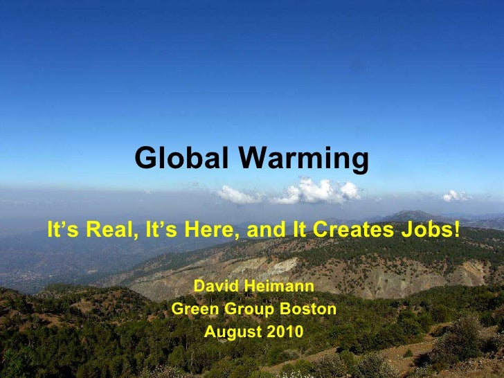 Global Warming It's Real, It's Here, and It Creates Jobs! David Heimann Green Group Boston August 2010